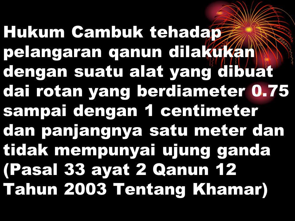 Hukum Cambuk tehadap pelangaran qanun dilakukan dengan suatu alat yang dibuat dai rotan yang berdiameter 0.75 sampai dengan 1 centimeter dan panjangnya satu meter dan tidak mempunyai ujung ganda (Pasal 33 ayat 2 Qanun 12 Tahun 2003 Tentang Khamar)