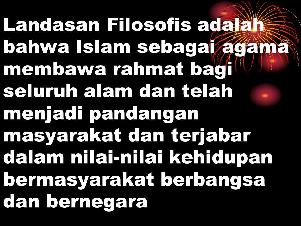 Landasan Filosofis adalah bahwa Islam sebagai agama membawa rahmat bagi seluruh alam dan telah menjadi pandangan masyarakat dan terjabar dalam nilai-nilai kehidupan bermasyarakat berbangsa dan bernegara