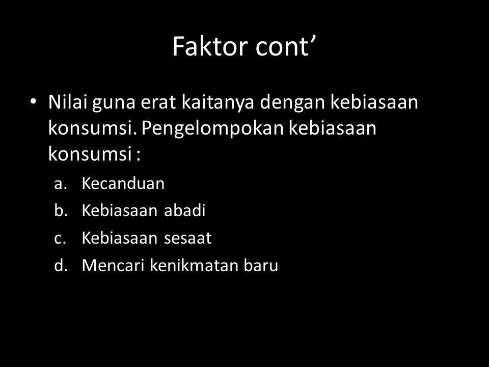 Faktor cont' Nilai guna erat kaitanya dengan kebiasaan konsumsi. Pengelompokan kebiasaan konsumsi :