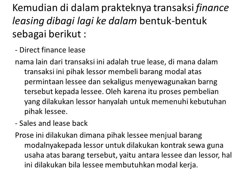 Kemudian di dalam prakteknya transaksi finance leasing dibagi lagi ke dalam bentuk-bentuk sebagai berikut :