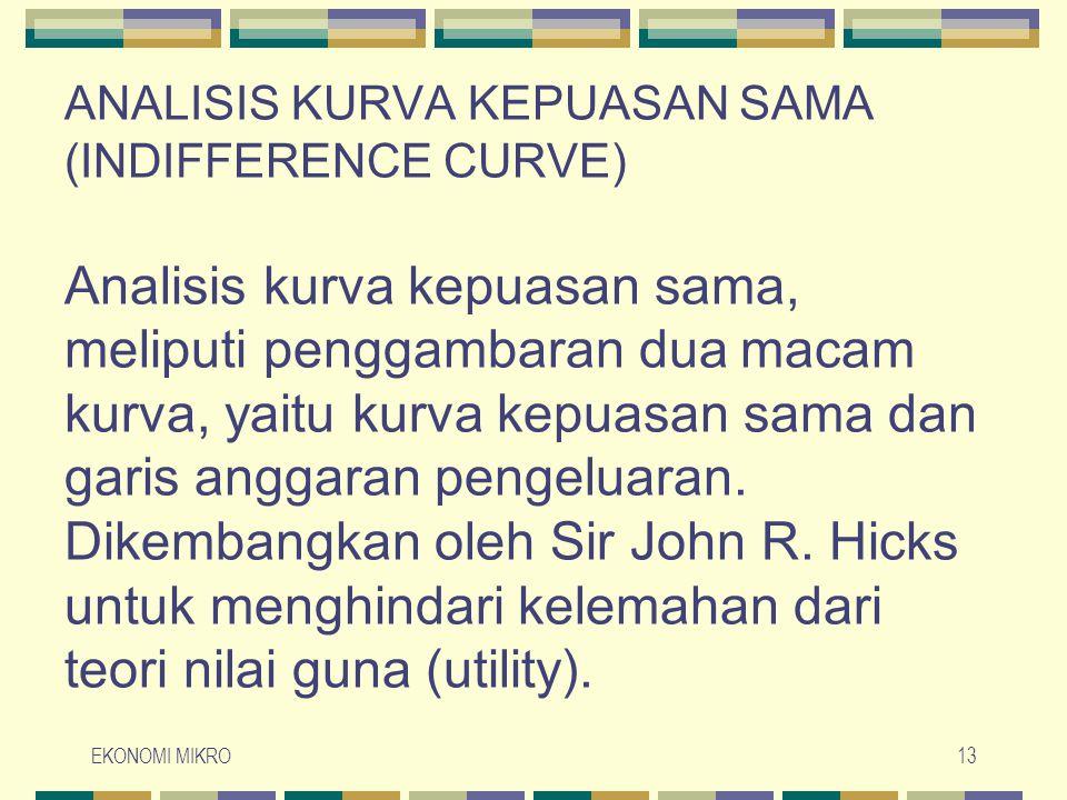 ANALISIS KURVA KEPUASAN SAMA (INDIFFERENCE CURVE) Analisis kurva kepuasan sama, meliputi penggambaran dua macam kurva, yaitu kurva kepuasan sama dan garis anggaran pengeluaran. Dikembangkan oleh Sir John R. Hicks untuk menghindari kelemahan dari teori nilai guna (utility).