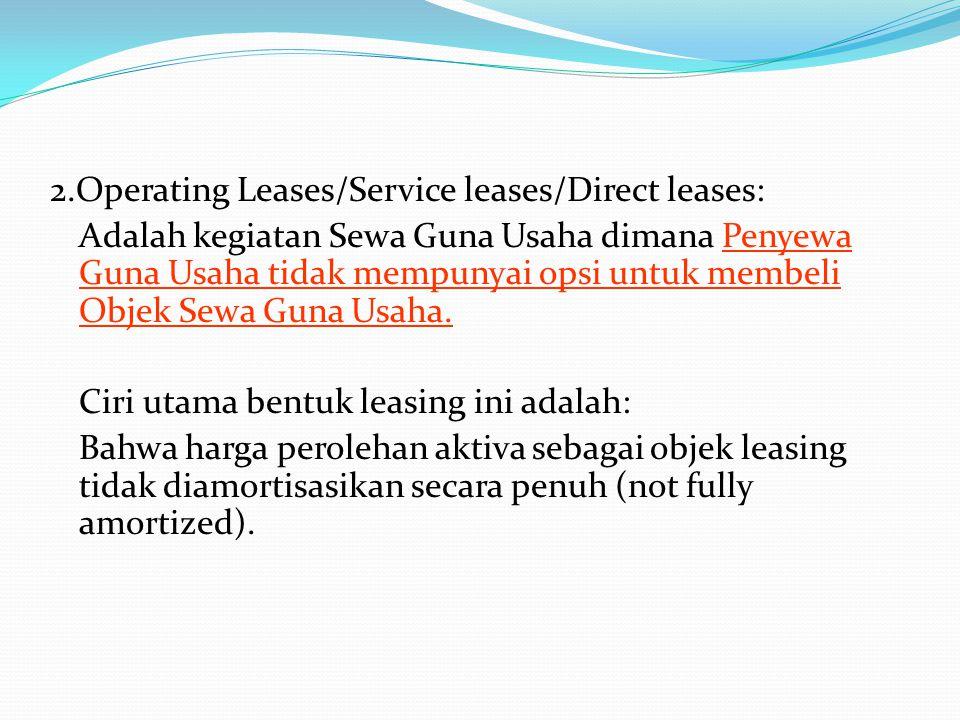 2.Operating Leases/Service leases/Direct leases: Adalah kegiatan Sewa Guna Usaha dimana Penyewa Guna Usaha tidak mempunyai opsi untuk membeli Objek Sewa Guna Usaha.