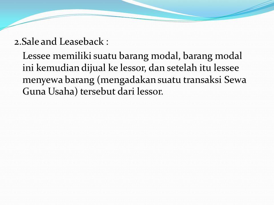 2.Sale and Leaseback : Lessee memiliki suatu barang modal, barang modal ini kemudian dijual ke lessor, dan setelah itu lessee menyewa barang (mengadakan suatu transaksi Sewa Guna Usaha) tersebut dari lessor.