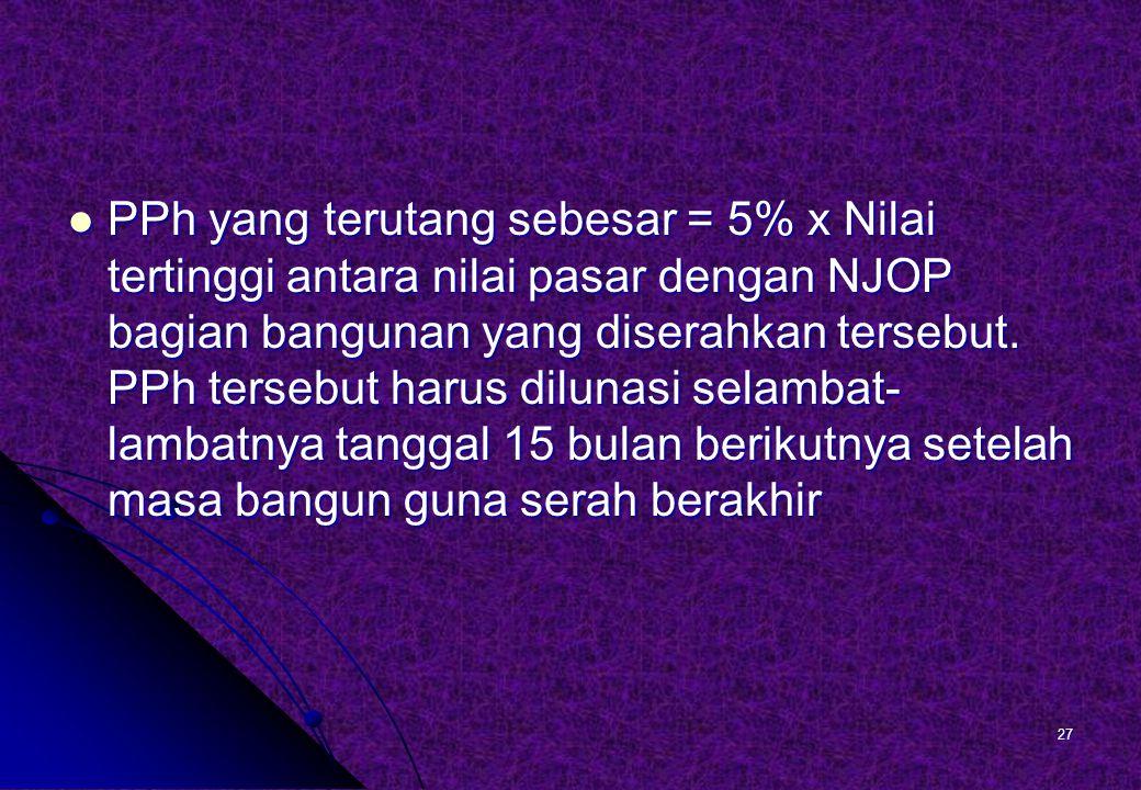 PPh yang terutang sebesar = 5% x Nilai tertinggi antara nilai pasar dengan NJOP bagian bangunan yang diserahkan tersebut.