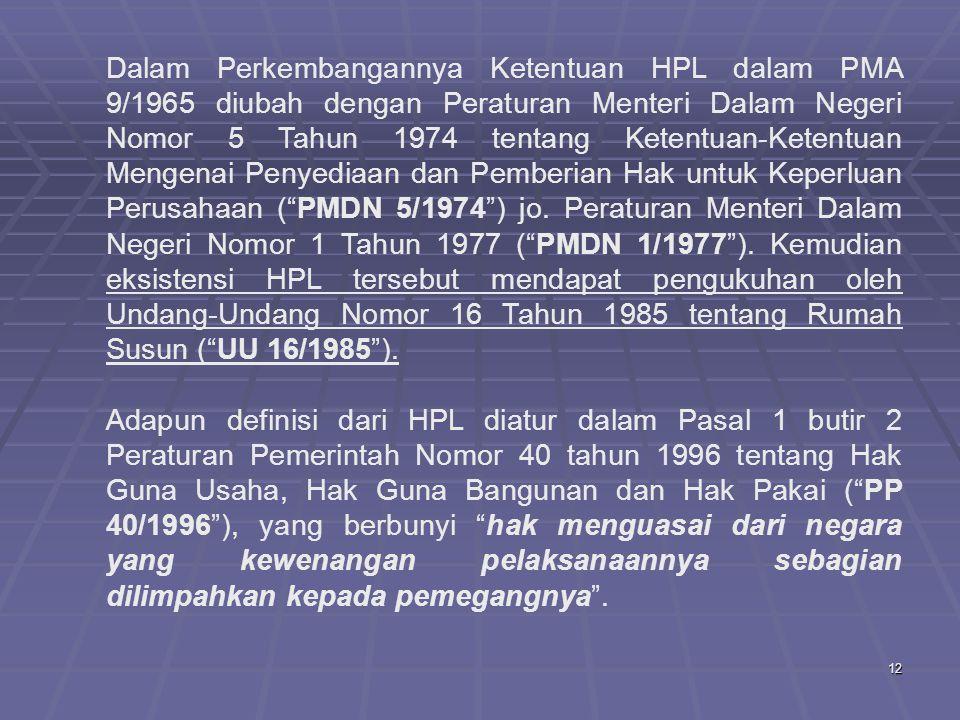 Dalam Perkembangannya Ketentuan HPL dalam PMA 9/1965 diubah dengan Peraturan Menteri Dalam Negeri Nomor 5 Tahun 1974 tentang Ketentuan-Ketentuan Mengenai Penyediaan dan Pemberian Hak untuk Keperluan Perusahaan ( PMDN 5/1974 ) jo. Peraturan Menteri Dalam Negeri Nomor 1 Tahun 1977 ( PMDN 1/1977 ). Kemudian eksistensi HPL tersebut mendapat pengukuhan oleh Undang-Undang Nomor 16 Tahun 1985 tentang Rumah Susun ( UU 16/1985 ).