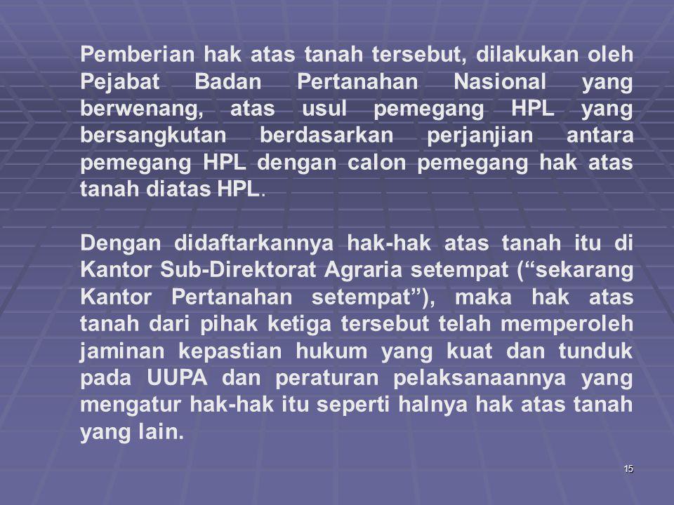 Pemberian hak atas tanah tersebut, dilakukan oleh Pejabat Badan Pertanahan Nasional yang berwenang, atas usul pemegang HPL yang bersangkutan berdasarkan perjanjian antara pemegang HPL dengan calon pemegang hak atas tanah diatas HPL.