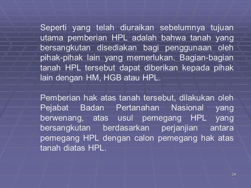 Seperti yang telah diuraikan sebelumnya tujuan utama pemberian HPL adalah bahwa tanah yang bersangkutan disediakan bagi penggunaan oleh pihak-pihak lain yang memerlukan. Bagian-bagian tanah HPL tersebut dapat diberikan kepada pihak lain dengan HM, HGB atau HPL.