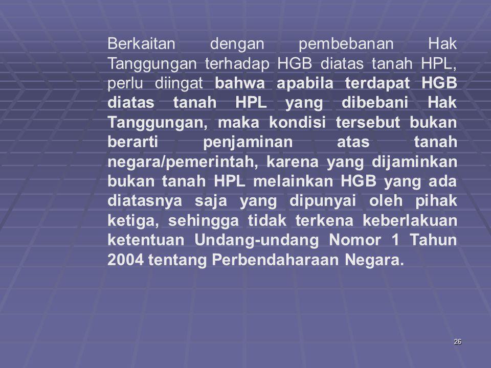Berkaitan dengan pembebanan Hak Tanggungan terhadap HGB diatas tanah HPL, perlu diingat bahwa apabila terdapat HGB diatas tanah HPL yang dibebani Hak Tanggungan, maka kondisi tersebut bukan berarti penjaminan atas tanah negara/pemerintah, karena yang dijaminkan bukan tanah HPL melainkan HGB yang ada diatasnya saja yang dipunyai oleh pihak ketiga, sehingga tidak terkena keberlakuan ketentuan Undang-undang Nomor 1 Tahun 2004 tentang Perbendaharaan Negara.