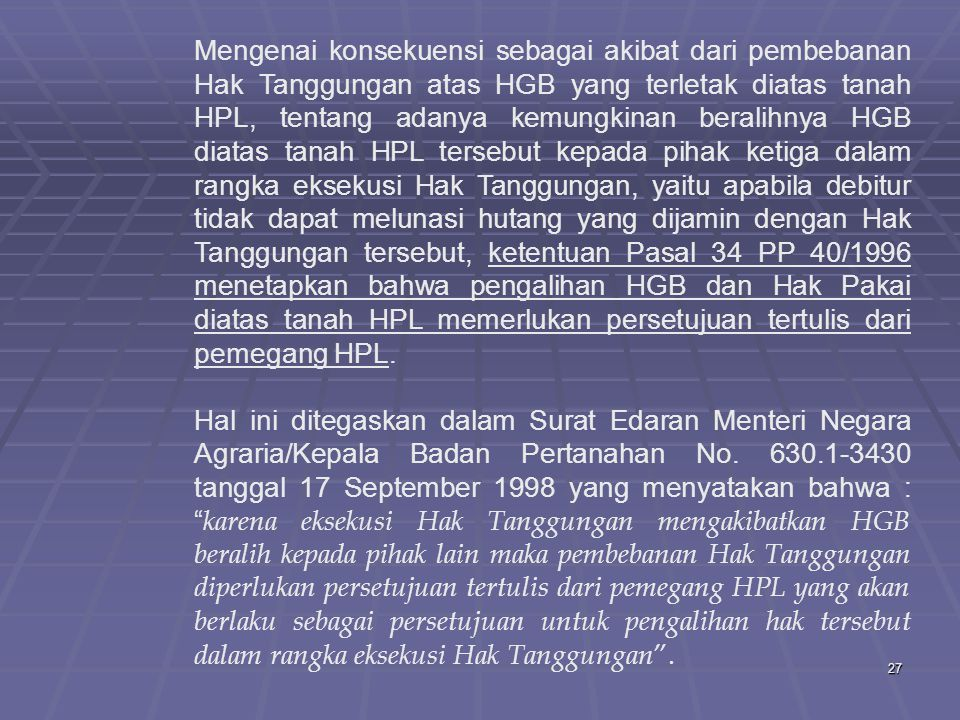Mengenai konsekuensi sebagai akibat dari pembebanan Hak Tanggungan atas HGB yang terletak diatas tanah HPL, tentang adanya kemungkinan beralihnya HGB diatas tanah HPL tersebut kepada pihak ketiga dalam rangka eksekusi Hak Tanggungan, yaitu apabila debitur tidak dapat melunasi hutang yang dijamin dengan Hak Tanggungan tersebut, ketentuan Pasal 34 PP 40/1996 menetapkan bahwa pengalihan HGB dan Hak Pakai diatas tanah HPL memerlukan persetujuan tertulis dari pemegang HPL.