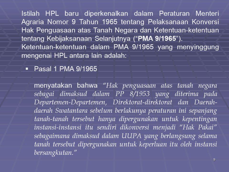 Istilah HPL baru diperkenalkan dalam Peraturan Menteri Agraria Nomor 9 Tahun 1965 tentang Pelaksanaan Konversi Hak Penguasaan atas Tanah Negara dan Ketentuan-ketentuan tentang Kebijaksanaan Selanjutnya ( PMA 9/1965 ).