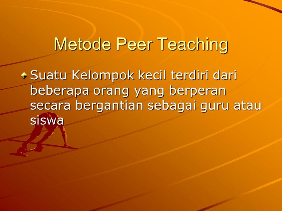 Metode Peer Teaching Suatu Kelompok kecil terdiri dari beberapa orang yang berperan secara bergantian sebagai guru atau siswa.