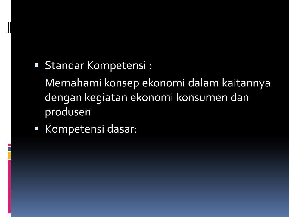 Standar Kompetensi : Memahami konsep ekonomi dalam kaitannya dengan kegiatan ekonomi konsumen dan produsen.