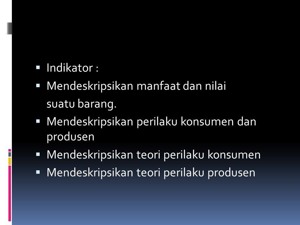 Indikator : Mendeskripsikan manfaat dan nilai. suatu barang. Mendeskripsikan perilaku konsumen dan produsen.