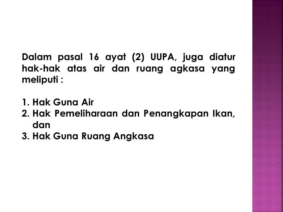 Dalam pasal 16 ayat (2) UUPA, juga diatur hak-hak atas air dan ruang agkasa yang meliputi :