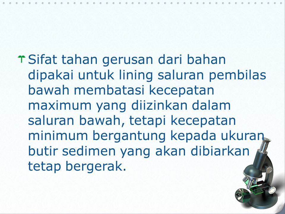 Sifat tahan gerusan dari bahan dipakai untuk lining saluran pembilas bawah membatasi kecepatan maximum yang diizinkan dalam saluran bawah, tetapi kecepatan minimum bergantung kepada ukuran butir sedimen yang akan dibiarkan tetap bergerak.