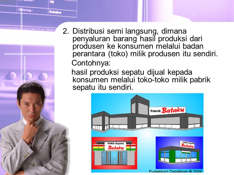 Distribusi semi langsung, dimana penyaluran barang hasil produksi dari produsen ke konsumen melalui badan perantara (toko) milik produsen itu sendiri.