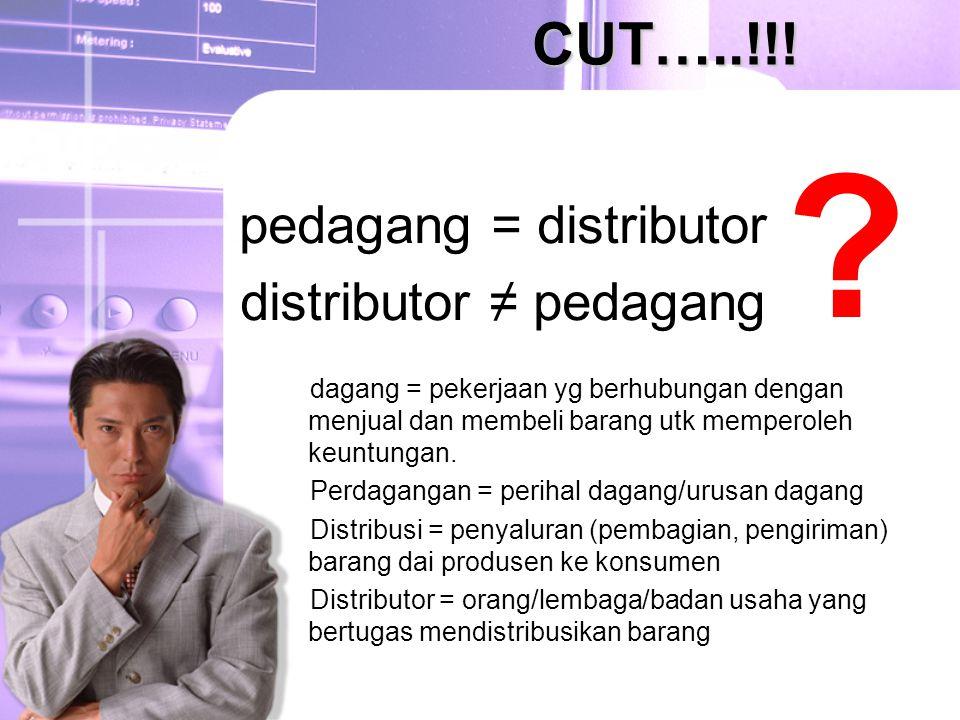 CUT…..!!! pedagang = distributor distributor ≠ pedagang