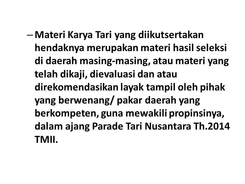 Materi Karya Tari yang diikutsertakan hendaknya merupakan materi hasil seleksi di daerah masing-masing, atau materi yang telah dikaji, dievaluasi dan atau direkomendasikan layak tampil oleh pihak yang berwenang/ pakar daerah yang berkompeten, guna mewakili propinsinya, dalam ajang Parade Tari Nusantara Th.2014 TMII.