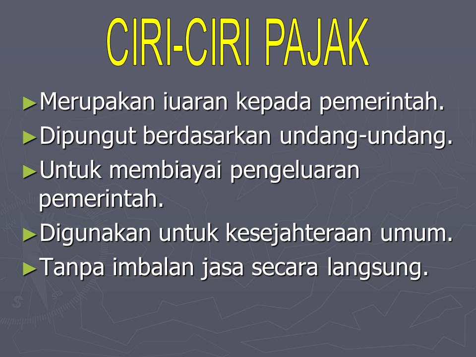 CIRI-CIRI PAJAK Merupakan iuaran kepada pemerintah. Dipungut berdasarkan undang-undang. Untuk membiayai pengeluaran pemerintah.