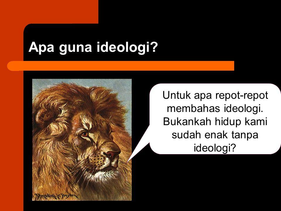 Apa guna ideologi. Untuk apa repot-repot membahas ideologi.