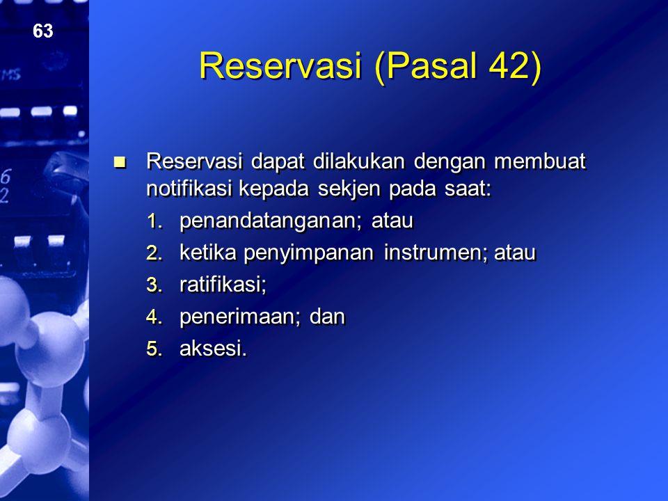 Reservasi (Pasal 42) Reservasi dapat dilakukan dengan membuat notifikasi kepada sekjen pada saat: penandatanganan; atau.