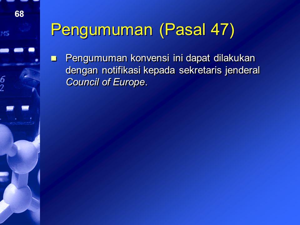 Pengumuman (Pasal 47) Pengumuman konvensi ini dapat dilakukan dengan notifikasi kepada sekretaris jenderal Council of Europe.