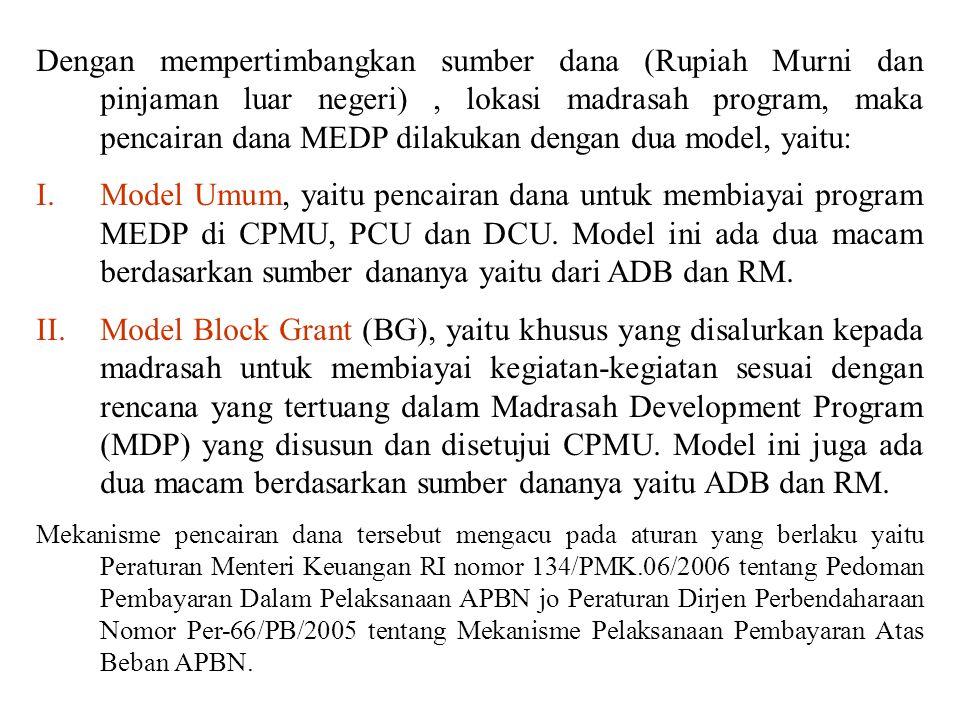 Dengan mempertimbangkan sumber dana (Rupiah Murni dan pinjaman luar negeri) , lokasi madrasah program, maka pencairan dana MEDP dilakukan dengan dua model, yaitu: