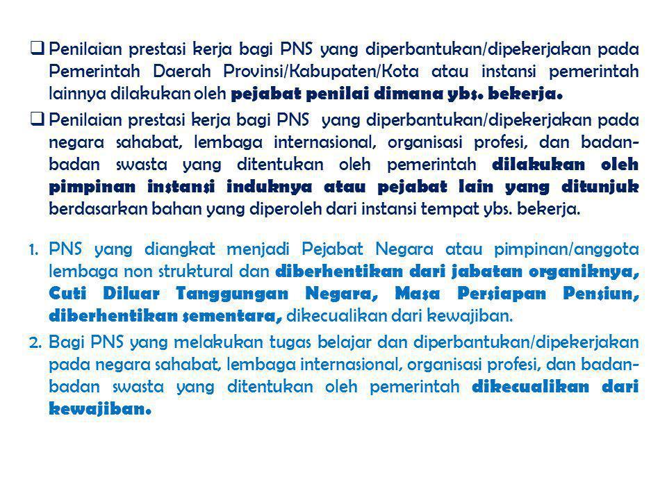 Penilaian prestasi kerja bagi PNS yang diperbantukan/dipekerjakan pada Pemerintah Daerah Provinsi/Kabupaten/Kota atau instansi pemerintah lainnya dilakukan oleh pejabat penilai dimana ybs. bekerja.