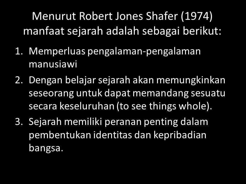 Menurut Robert Jones Shafer (1974) manfaat sejarah adalah sebagai berikut: