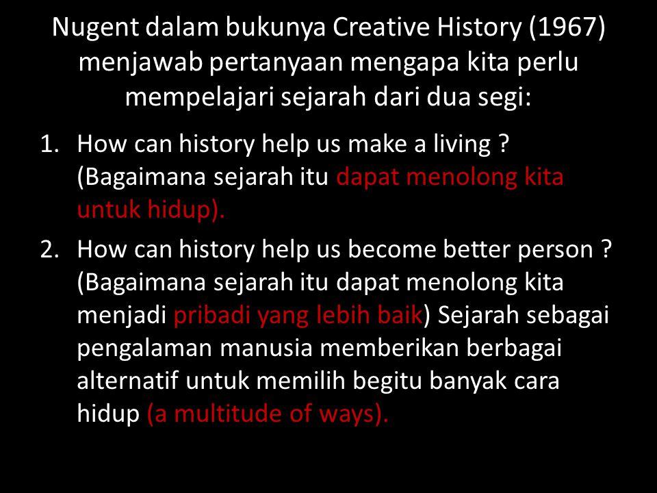 Nugent dalam bukunya Creative History (1967) menjawab pertanyaan mengapa kita perlu mempelajari sejarah dari dua segi: