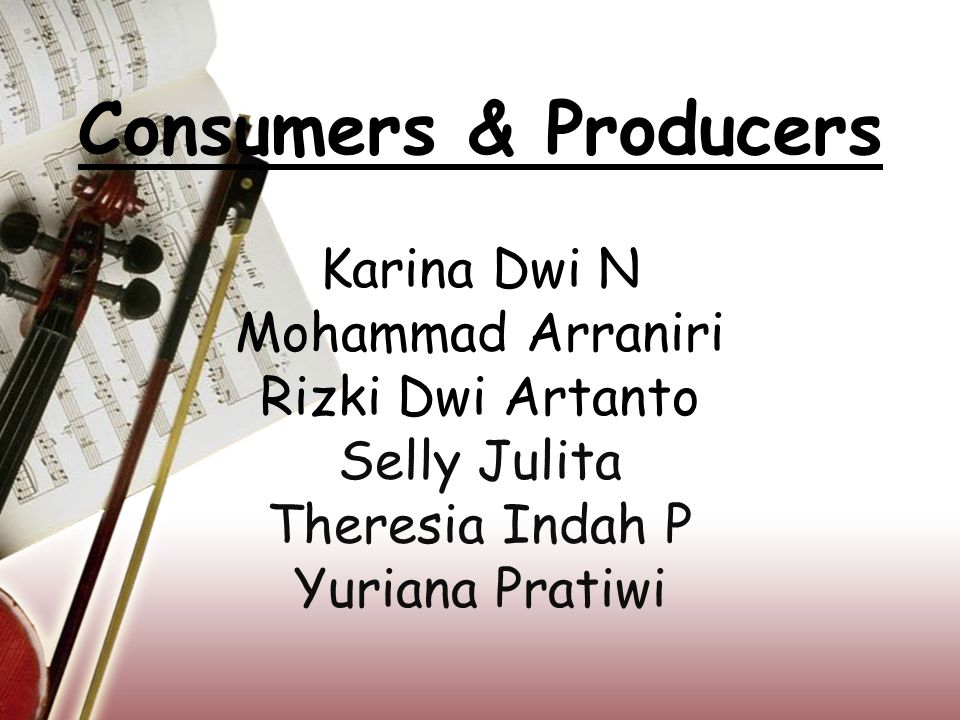 Consumers & Producers Karina Dwi N Mohammad Arraniri Rizki Dwi Artanto Selly Julita Theresia Indah P Yuriana Pratiwi
