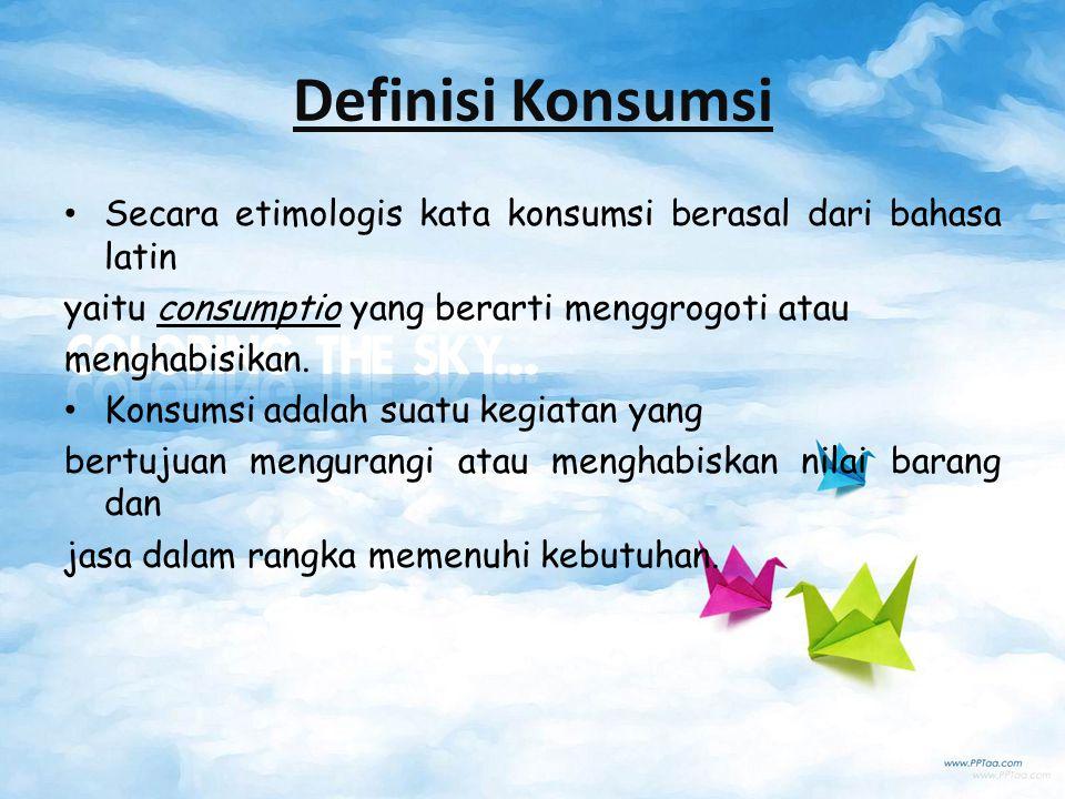 Definisi Konsumsi Secara etimologis kata konsumsi berasal dari bahasa latin. yaitu consumptio yang berarti menggrogoti atau.