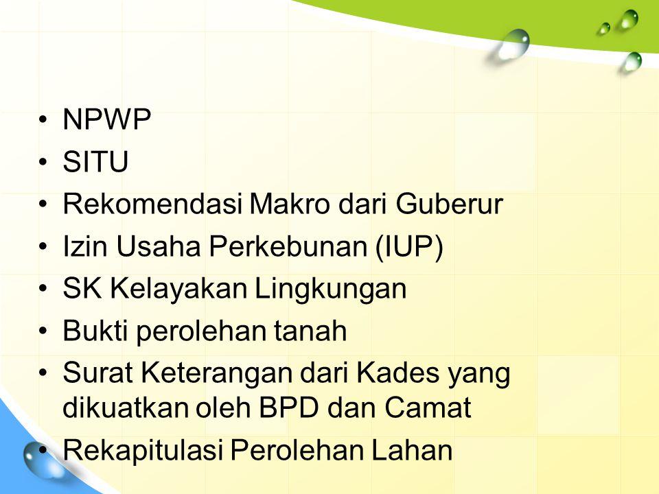 NPWP SITU. Rekomendasi Makro dari Guberur. Izin Usaha Perkebunan (IUP) SK Kelayakan Lingkungan. Bukti perolehan tanah.