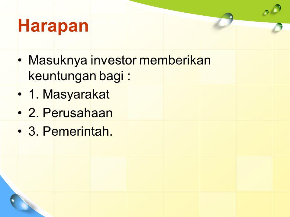 Harapan Masuknya investor memberikan keuntungan bagi : 1. Masyarakat