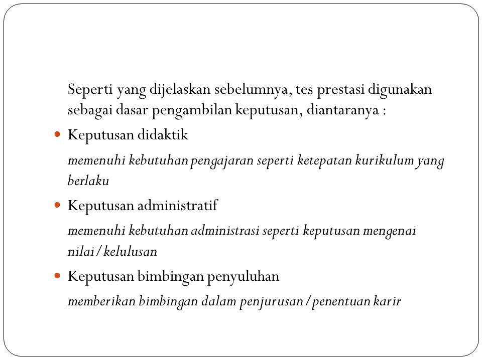 Seperti yang dijelaskan sebelumnya, tes prestasi digunakan sebagai dasar pengambilan keputusan, diantaranya :