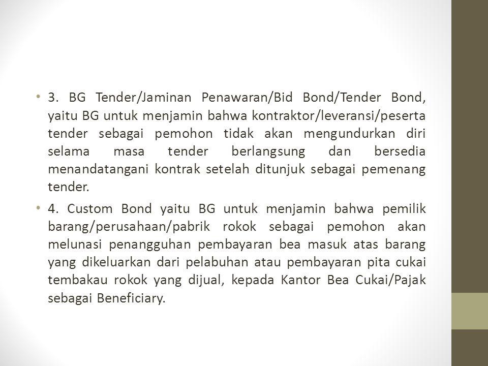 3. BG Tender/Jaminan Penawaran/Bid Bond/Tender Bond, yaitu BG untuk menjamin bahwa kontraktor/leveransi/peserta tender sebagai pemohon tidak akan mengundurkan diri selama masa tender berlangsung dan bersedia menandatangani kontrak setelah ditunjuk sebagai pemenang tender.