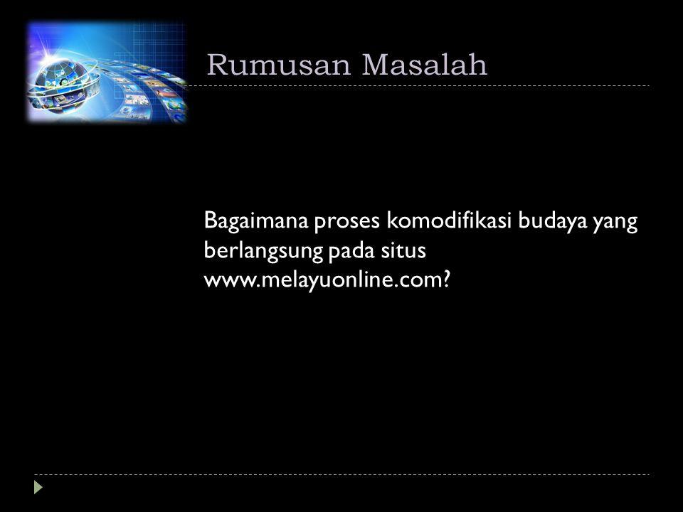 Rumusan Masalah Bagaimana proses komodifikasi budaya yang berlangsung pada situs www.melayuonline.com