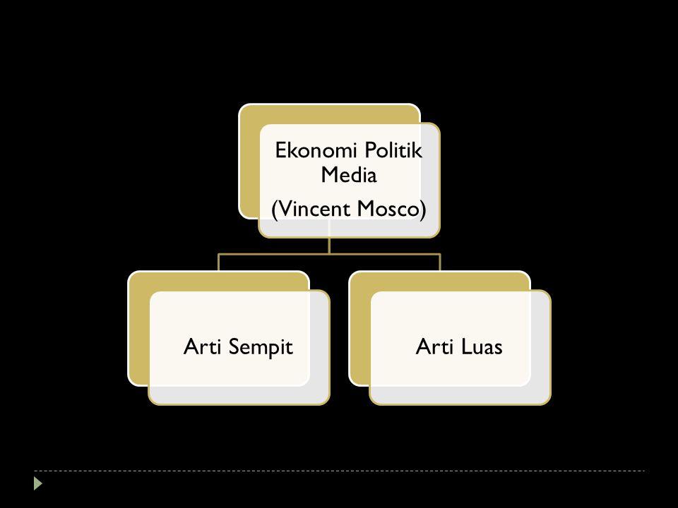 Ekonomi Politik Media (Vincent Mosco) Arti Sempit Arti Luas