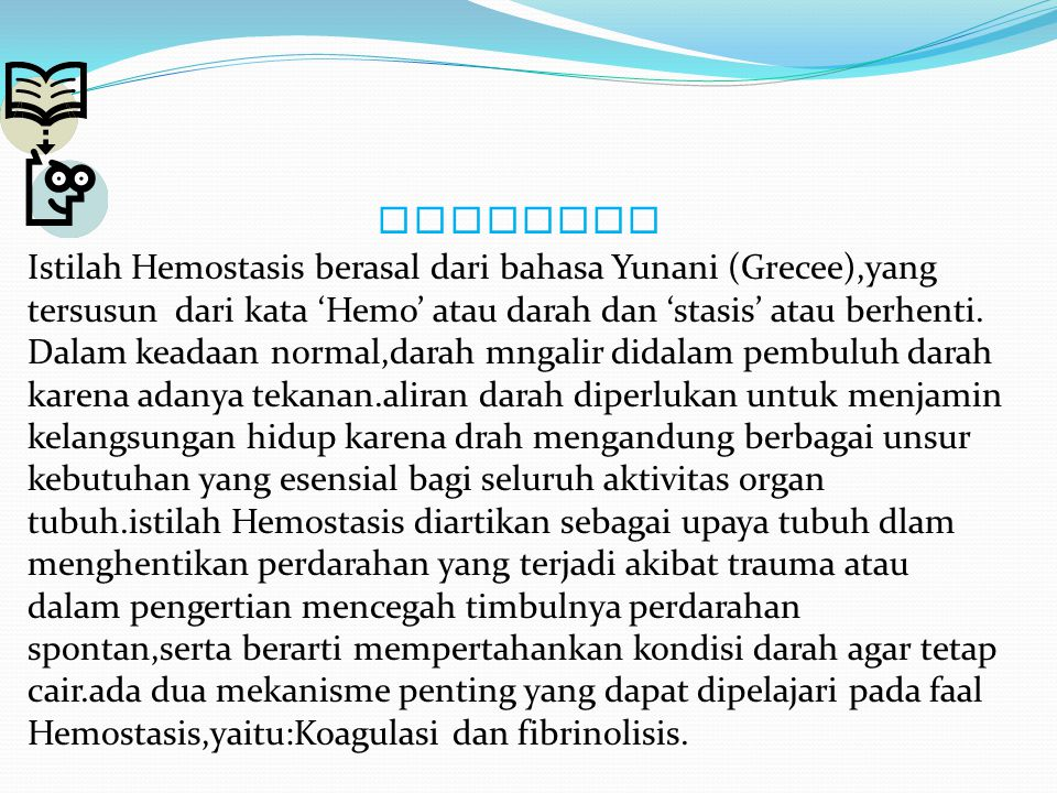 DEFENISI Istilah Hemostasis berasal dari bahasa Yunani (Grecee),yang tersusun dari kata 'Hemo' atau darah dan 'stasis' atau berhenti.