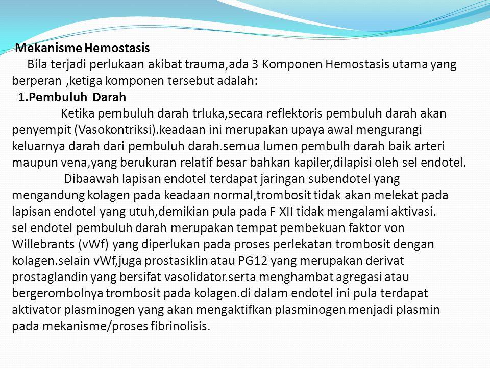 Mekanisme Hemostasis Bila terjadi perlukaan akibat trauma,ada 3 Komponen Hemostasis utama yang berperan ,ketiga komponen tersebut adalah: 1.Pembuluh Darah Ketika pembuluh darah trluka,secara reflektoris pembuluh darah akan penyempit (Vasokontriksi).keadaan ini merupakan upaya awal mengurangi keluarnya darah dari pembuluh darah.semua lumen pembulh darah baik arteri maupun vena,yang berukuran relatif besar bahkan kapiler,dilapisi oleh sel endotel.