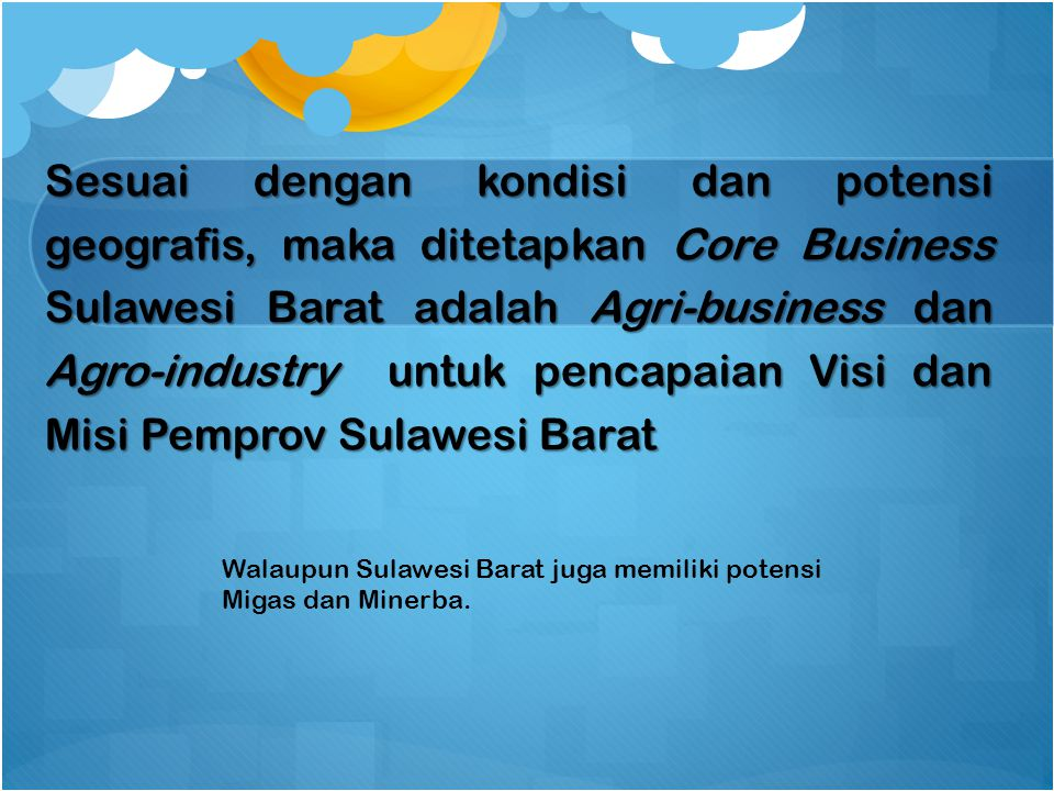 Sesuai dengan kondisi dan potensi geografis, maka ditetapkan Core Business Sulawesi Barat adalah Agri-business dan Agro-industry untuk pencapaian Visi dan Misi Pemprov Sulawesi Barat