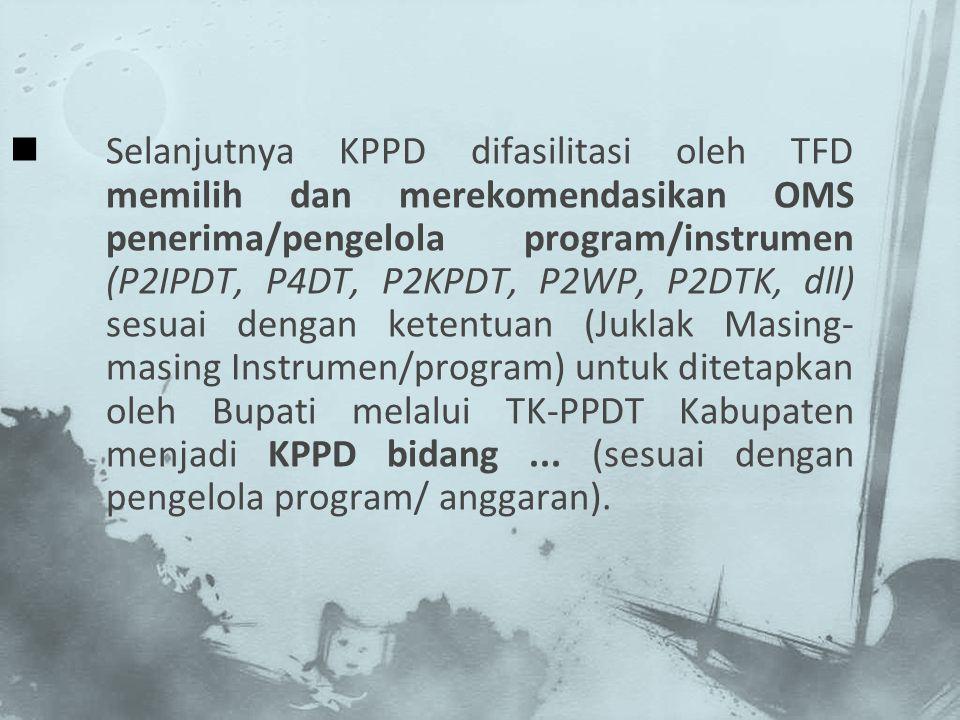 Selanjutnya KPPD difasilitasi oleh TFD memilih dan merekomendasikan OMS penerima/pengelola program/instrumen (P2IPDT, P4DT, P2KPDT, P2WP, P2DTK, dll) sesuai dengan ketentuan (Juklak Masing-masing Instrumen/program) untuk ditetapkan oleh Bupati melalui TK-PPDT Kabupaten menjadi KPPD bidang ...