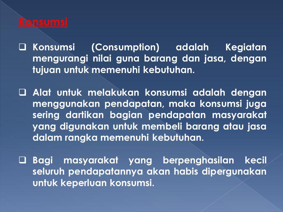 Konsumsi Konsumsi (Consumption) adalah Kegiatan mengurangi nilai guna barang dan jasa, dengan tujuan untuk memenuhi kebutuhan.