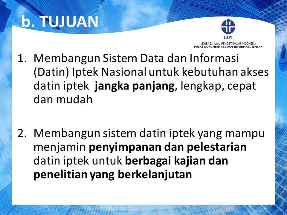 b. TUJUAN Membangun Sistem Data dan Informasi (Datin) Iptek Nasional untuk kebutuhan akses datin iptek jangka panjang, lengkap, cepat dan mudah.