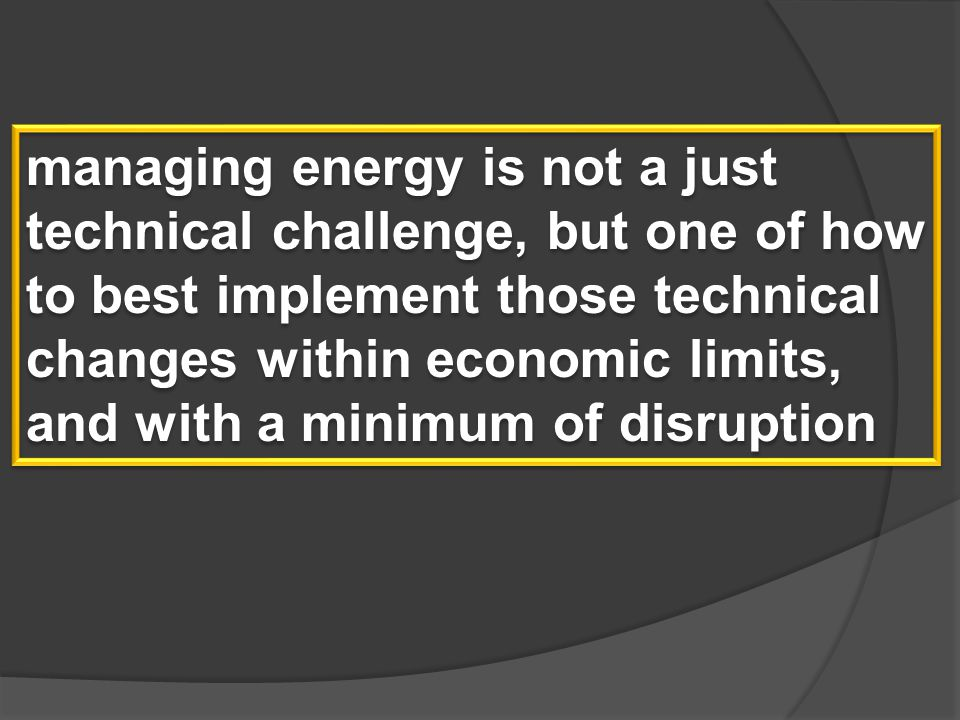 managing energy is not a just technical challenge, but one of how to best implement those technical changes within economic limits, and with a minimum of disruption