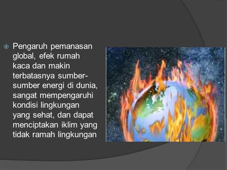 Pengaruh pemanasan global, efek rumah kaca dan makin terbatasnya sumber-sumber energi di dunia, sangat mempengaruhi kondisi lingkungan yang sehat, dan dapat menciptakan iklim yang tidak ramah lingkungan