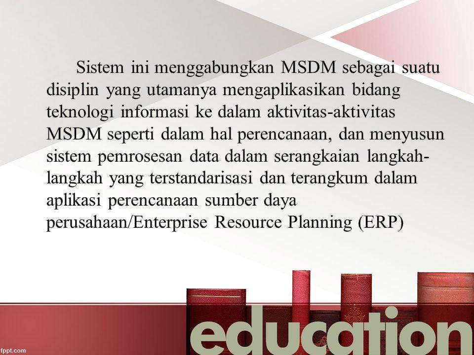 Sistem ini menggabungkan MSDM sebagai suatu disiplin yang utamanya mengaplikasikan bidang teknologi informasi ke dalam aktivitas-aktivitas MSDM seperti dalam hal perencanaan, dan menyusun sistem pemrosesan data dalam serangkaian langkah-langkah yang terstandarisasi dan terangkum dalam aplikasi perencanaan sumber daya perusahaan/Enterprise Resource Planning (ERP)