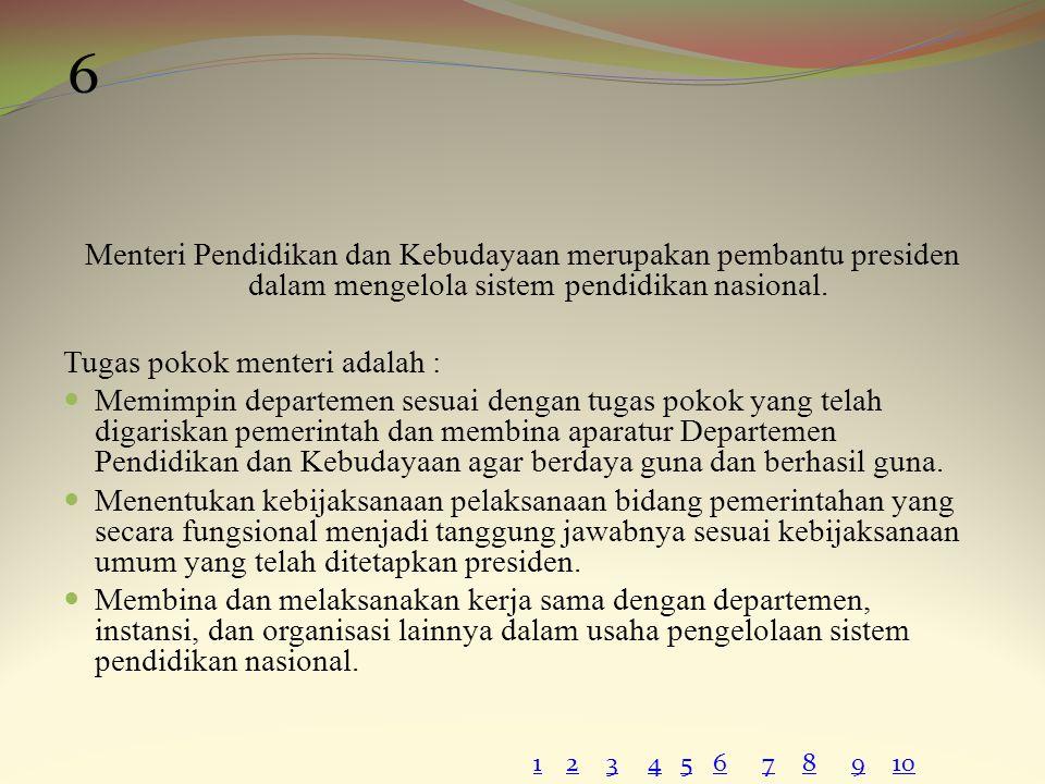 6 Menteri Pendidikan dan Kebudayaan merupakan pembantu presiden dalam mengelola sistem pendidikan nasional.