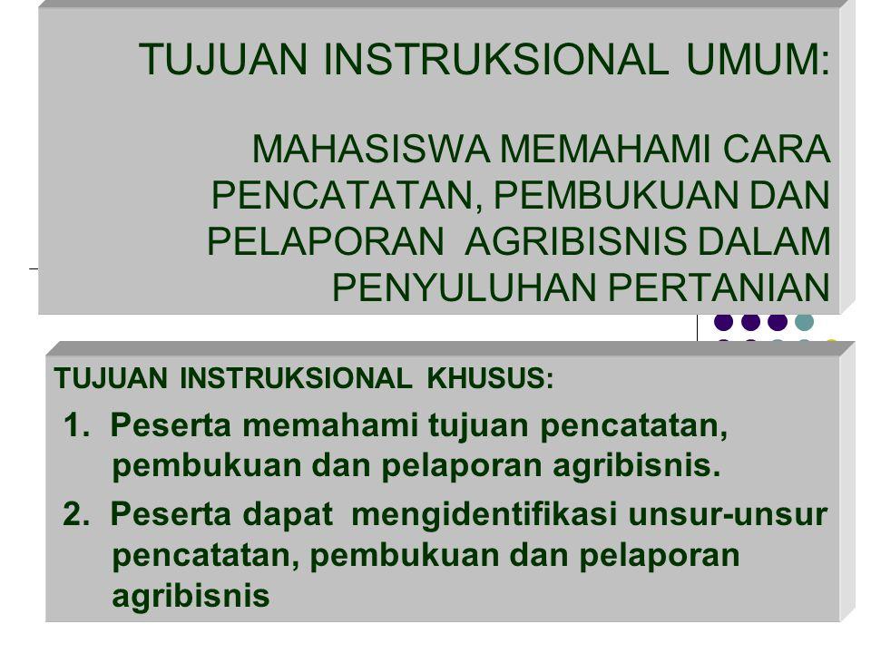 TUJUAN INSTRUKSIONAL UMUM: MAHASISWA MEMAHAMI CARA PENCATATAN, PEMBUKUAN DAN PELAPORAN AGRIBISNIS DALAM PENYULUHAN PERTANIAN