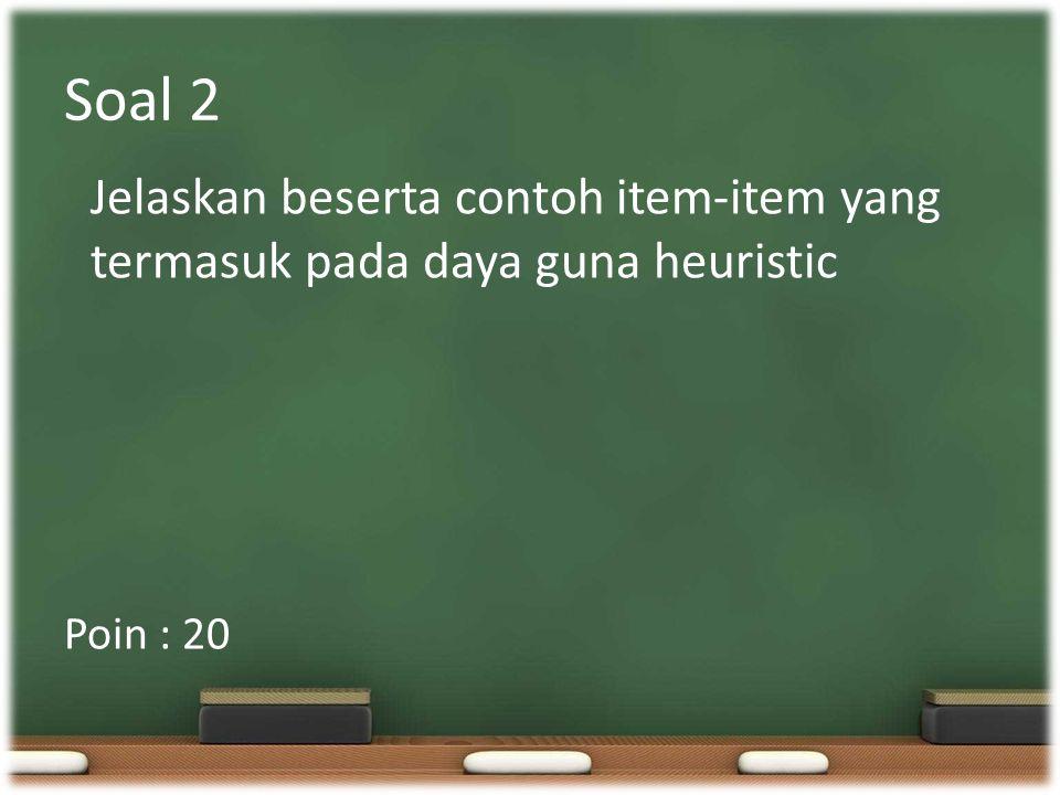 Soal 2 Jelaskan beserta contoh item-item yang termasuk pada daya guna heuristic Poin : 20